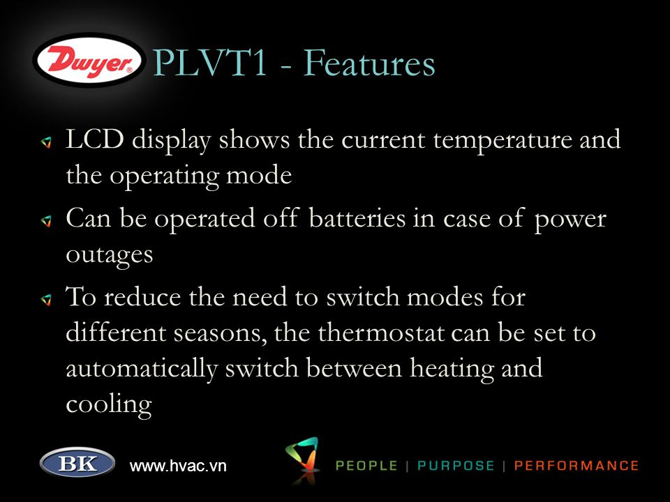 www.hvac.vn PLVT1 - Features LCD display shows the current temperature and the operating mode Can be operated off batteries in case of power outages To reduce the need to switch modes for different seasons, the thermostat can be set to automatically switch between heating and cooling