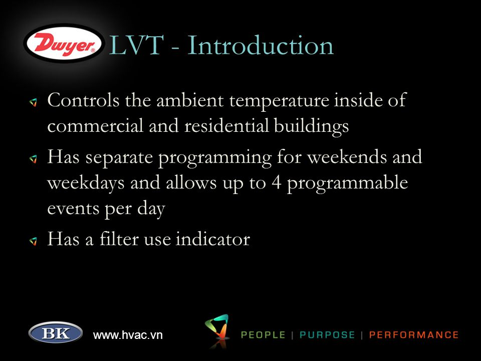 www.hvac.vn LVT - Introduction Controls the ambient temperature inside of commercial and residential buildings Has separate programming for weekends and weekdays and allows up to 4 programmable events per day Has a filter use indicator