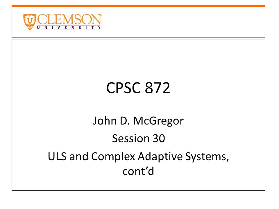 CPSC 872 John D. McGregor Session 30 ULS and Complex Adaptive Systems, cont'd