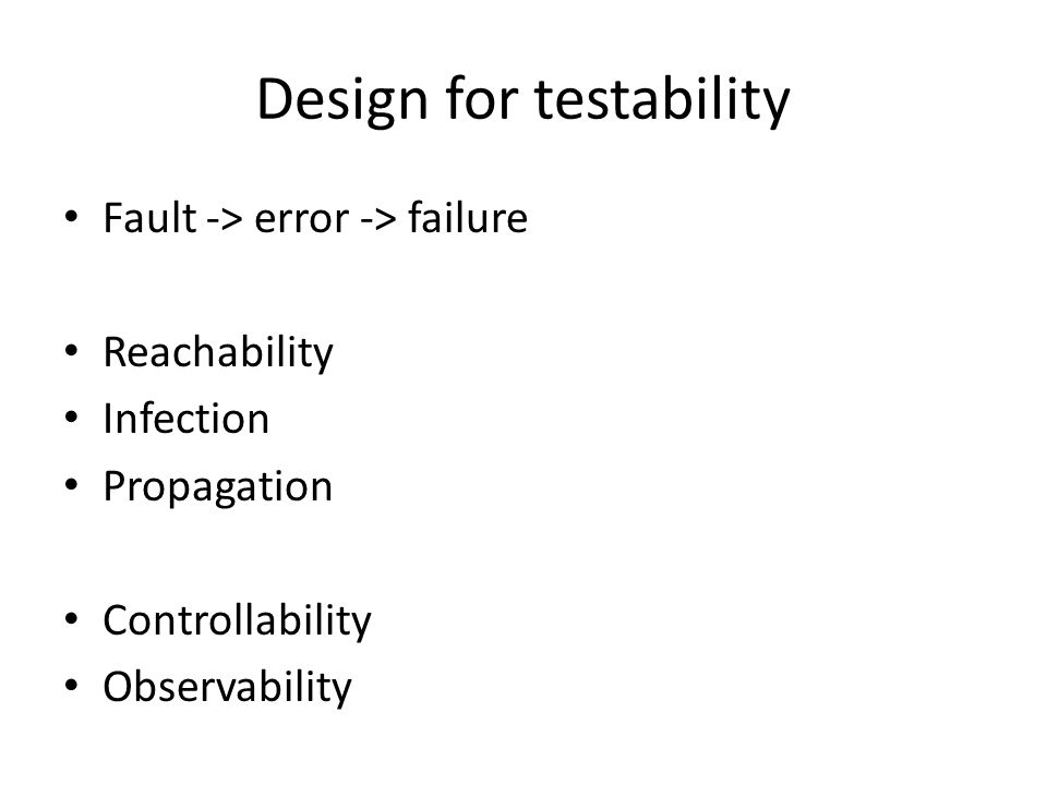 Design for testability Fault -> error -> failure Reachability Infection Propagation Controllability Observability