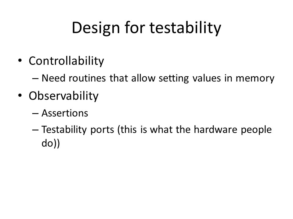 Design for testability Controllability – Need routines that allow setting values in memory Observability – Assertions – Testability ports (this is what the hardware people do))
