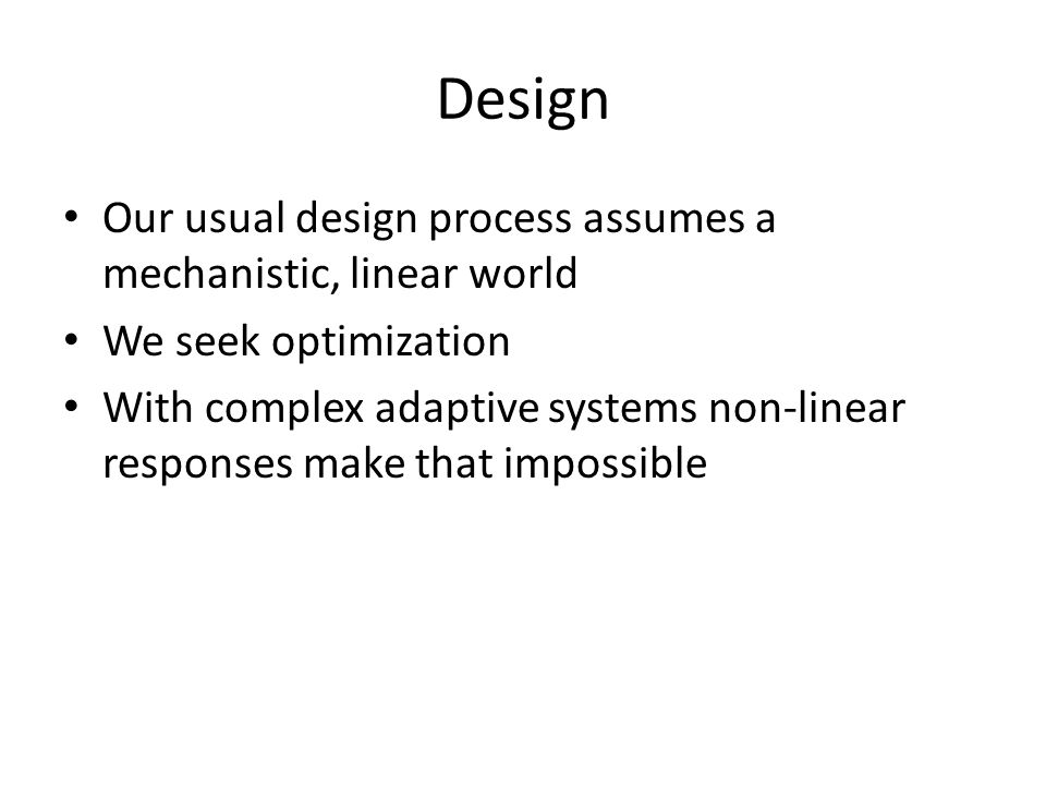 Design Our usual design process assumes a mechanistic, linear world We seek optimization With complex adaptive systems non-linear responses make that impossible