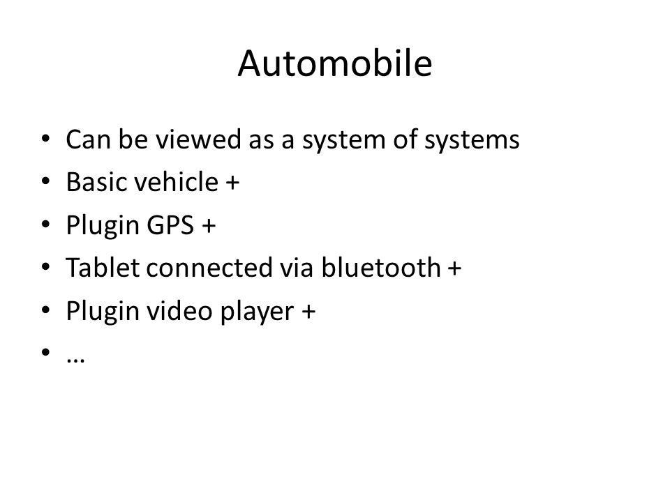 Automobile Can be viewed as a system of systems Basic vehicle + Plugin GPS + Tablet connected via bluetooth + Plugin video player + …