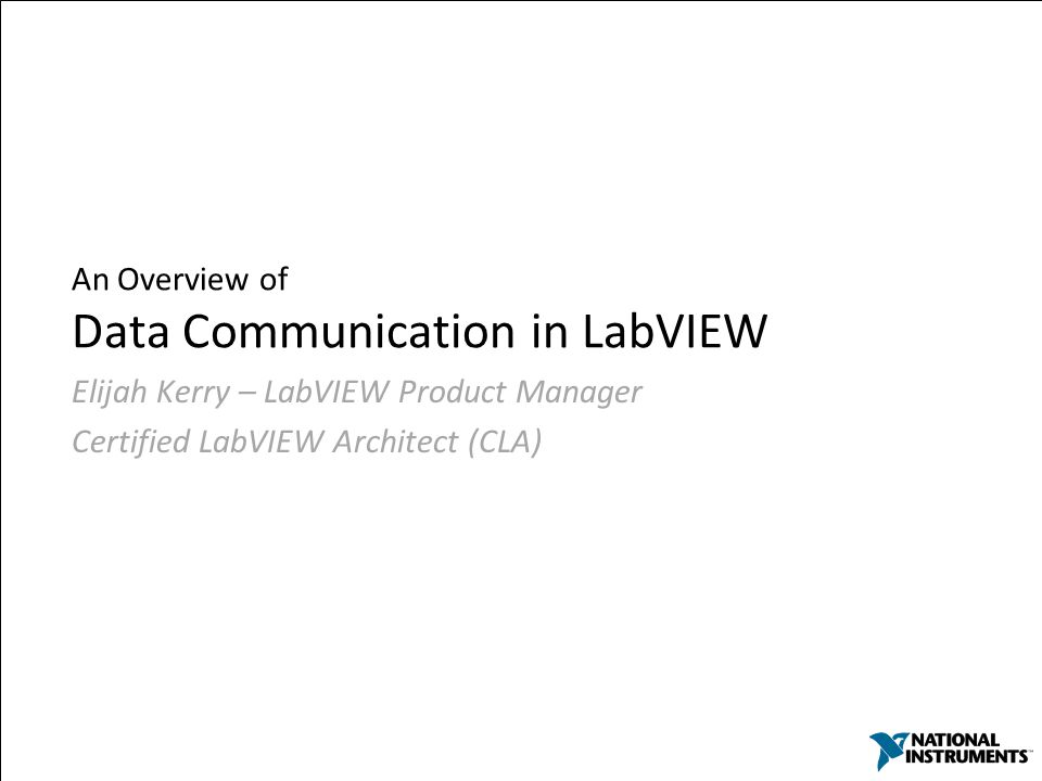 An Overview of Data Communication in LabVIEW Elijah Kerry – LabVIEW Product Manager Certified LabVIEW Architect (CLA)