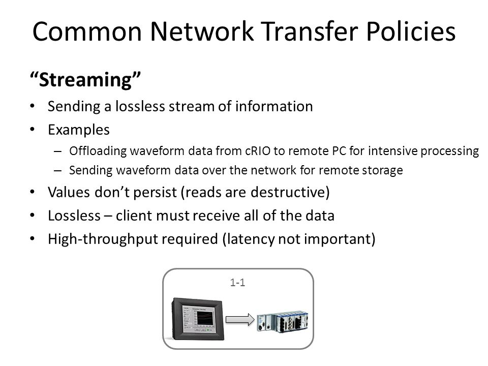 "Common Network Transfer Policies ""Streaming"" Sending a lossless stream of information Examples – Offloading waveform data from cRIO to remote PC for i"