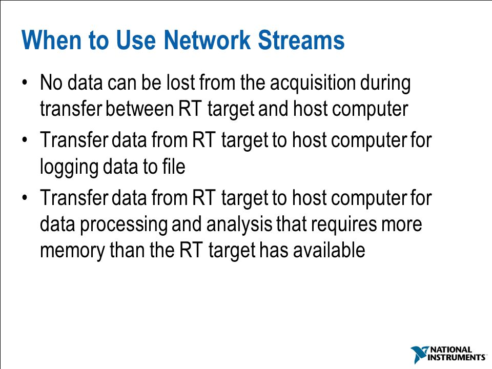 57 When to Use Network Streams No data can be lost from the acquisition during transfer between RT target and host computer Transfer data from RT targ