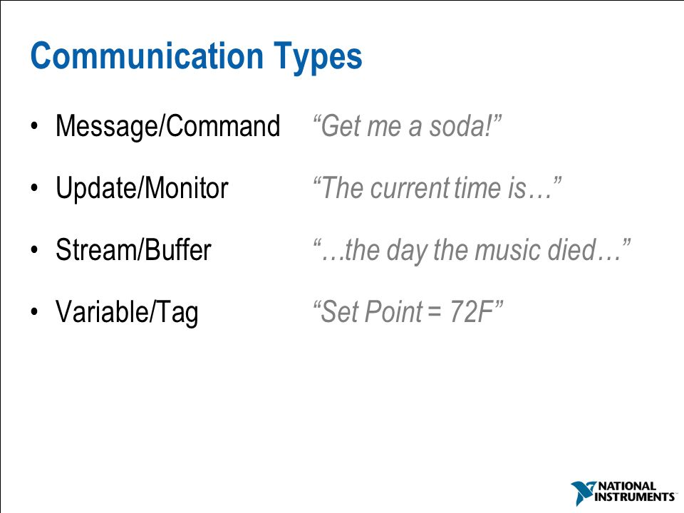 "8 Communication Types Message/Command ""Get me a soda!"" Update/Monitor ""The current time is…"" Stream/Buffer ""…the day the music died…"" Variable/Tag ""Se"