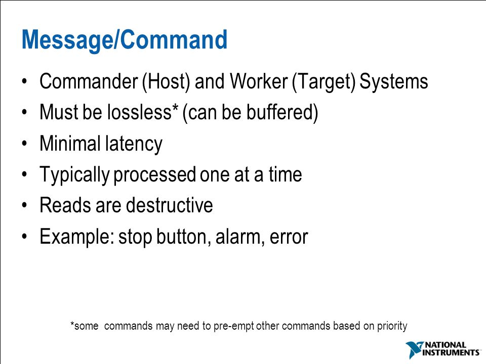9 Message/Command Commander (Host) and Worker (Target) Systems Must be lossless* (can be buffered) Minimal latency Typically processed one at a time R