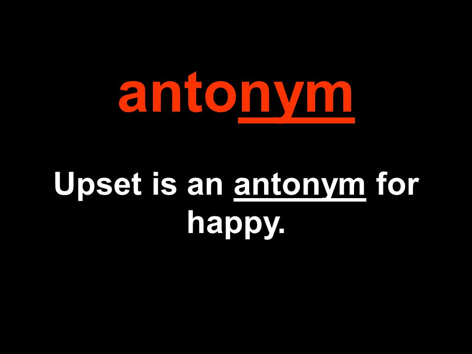 antonym Upset is an antonym for happy.