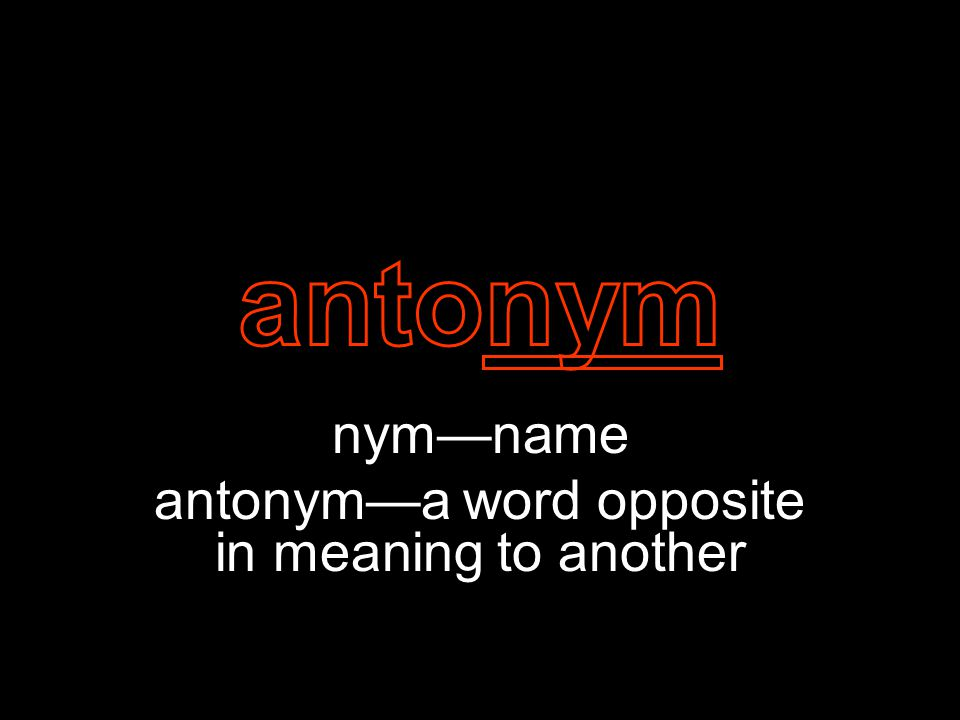 nym—name antonym—a word opposite in meaning to another