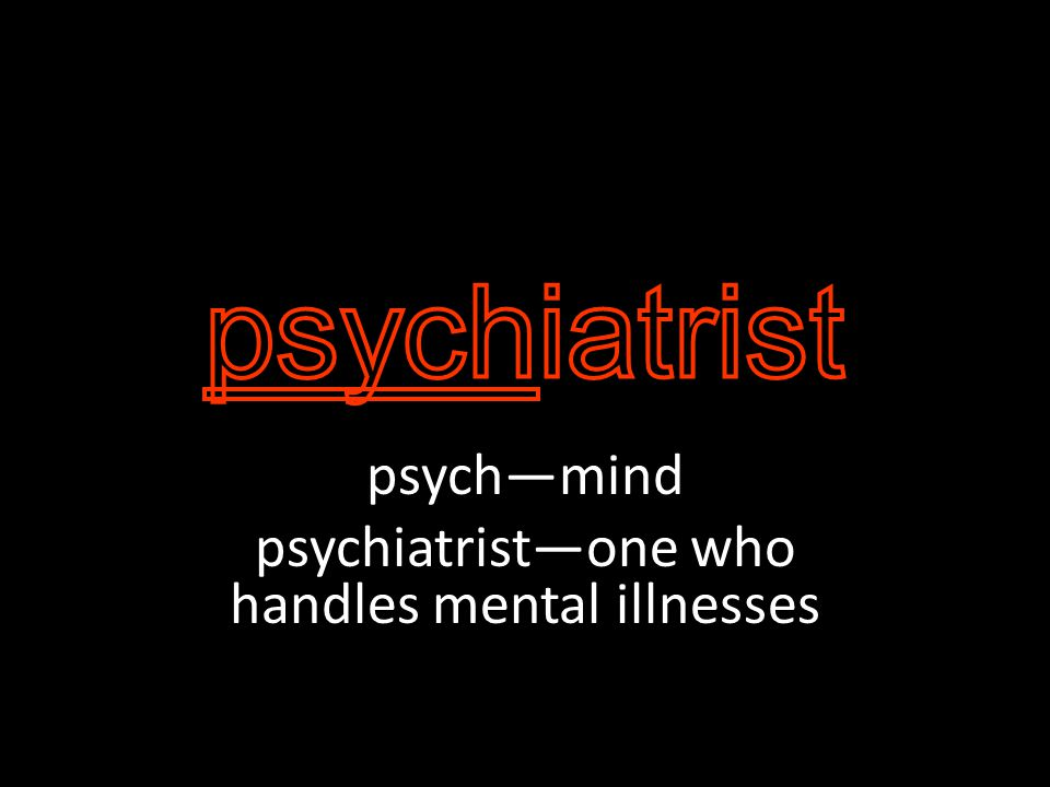 psych—mind psychiatrist—one who handles mental illnesses