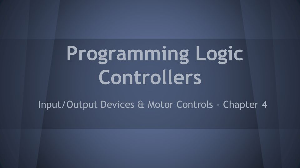 Programming Logic Controllers Input/Output Devices & Motor Controls - Chapter 4
