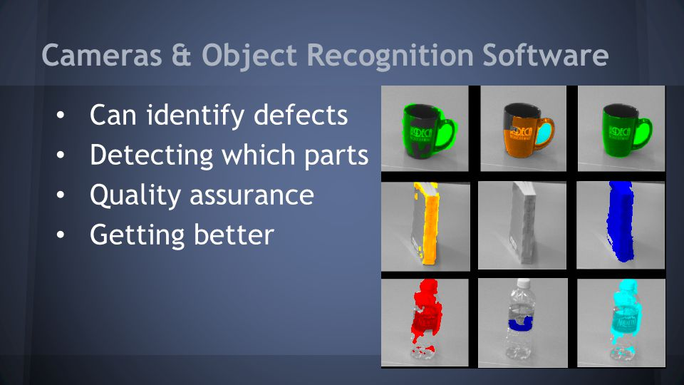 Cameras & Object Recognition Software Can identify defects Detecting which parts Quality assurance Getting better