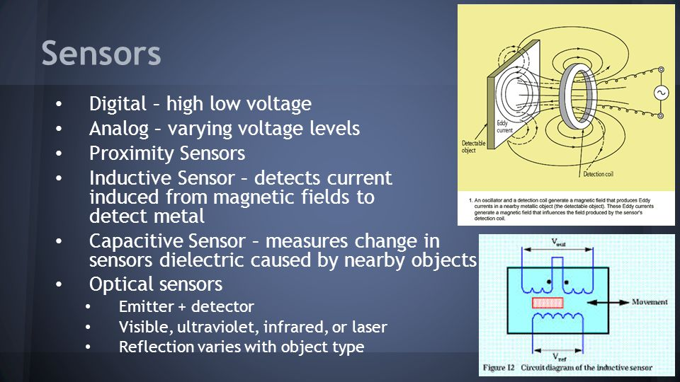 Sensors Digital – high low voltage Analog – varying voltage levels Proximity Sensors Inductive Sensor – detects current induced from magnetic fields t