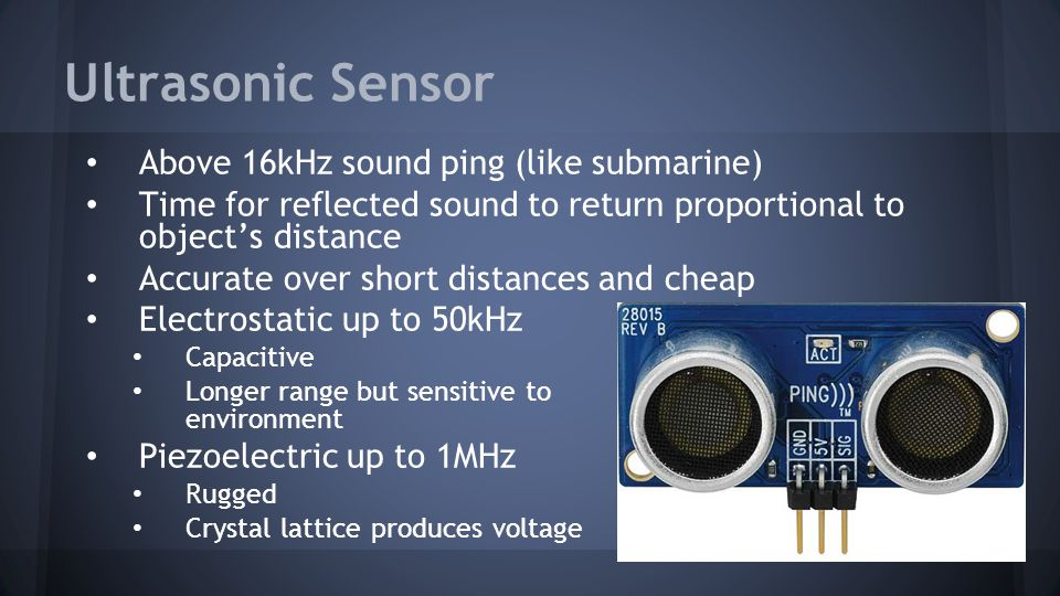Ultrasonic Sensor Above 16kHz sound ping (like submarine) Time for reflected sound to return proportional to object's distance Accurate over short distances and cheap Electrostatic up to 50kHz Capacitive Longer range but sensitive to environment Piezoelectric up to 1MHz Rugged Crystal lattice produces voltage