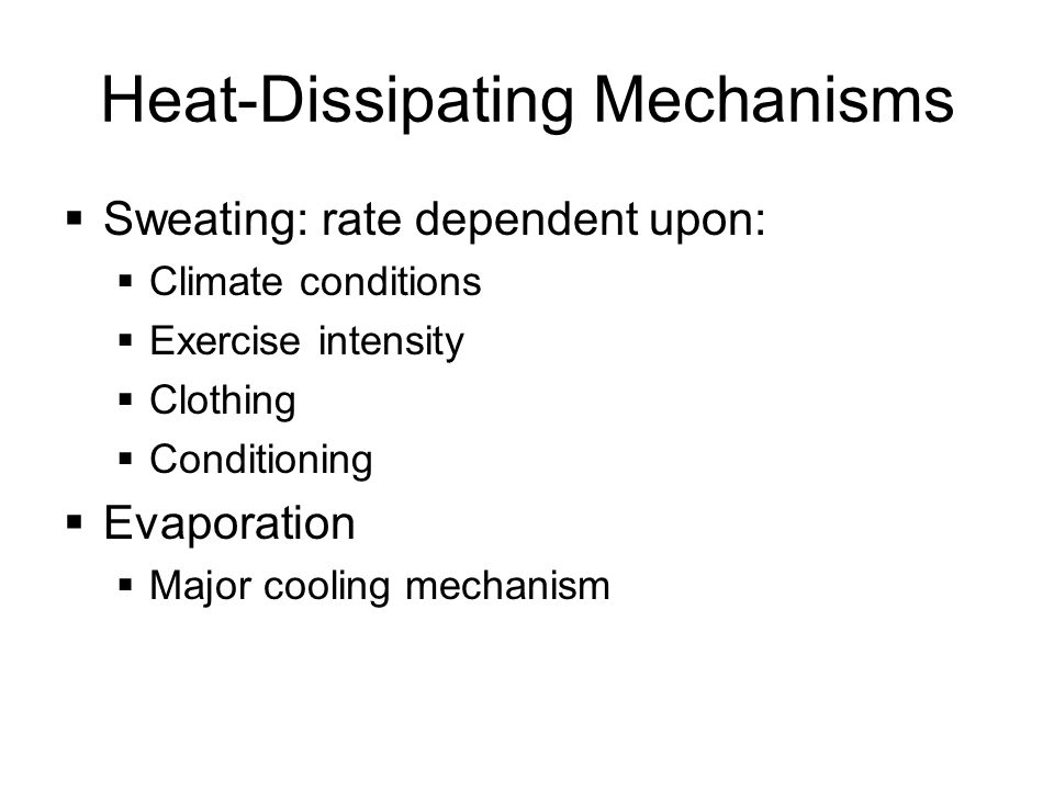 Heat-Dissipating Mechanisms  Sweating: rate dependent upon:  Climate conditions  Exercise intensity  Clothing  Conditioning  Evaporation  Major cooling mechanism