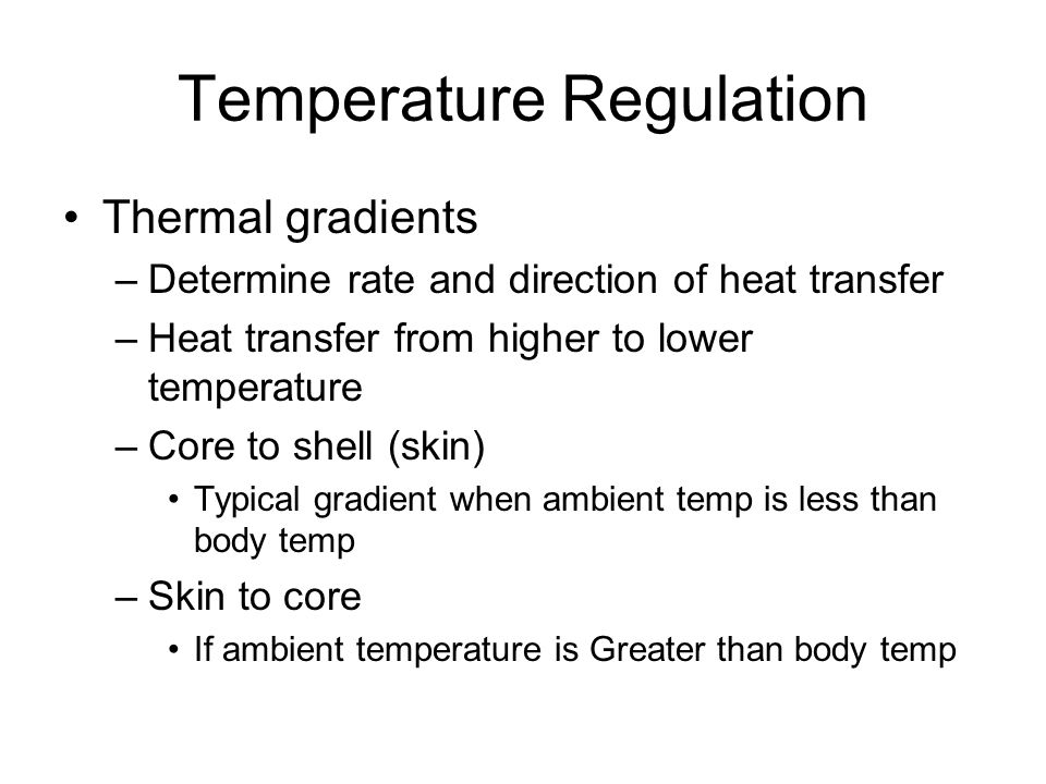 Temperature Regulation Net gain of body heat –Heat loss is less than heat production –Body temperature rises –Positive thermal balance Net loss of body heat –Heat loss exceeds heat production –Body temperature decreases –Negative thermal balance