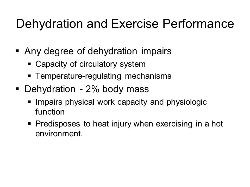  Any degree of dehydration impairs  Capacity of circulatory system  Temperature-regulating mechanisms  Dehydration - 2% body mass  Impairs physical work capacity and physiologic function  Predisposes to heat injury when exercising in a hot environment.
