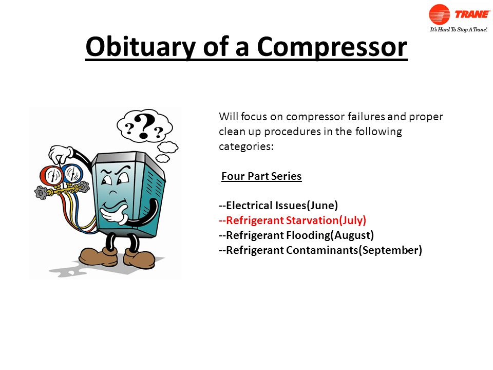 Obituary of a Compressor Will focus on compressor failures and proper clean up procedures in the following categories: Four Part Series --Electrical Issues(June) --Refrigerant Starvation(July) --Refrigerant Flooding(August) --Refrigerant Contaminants(September)