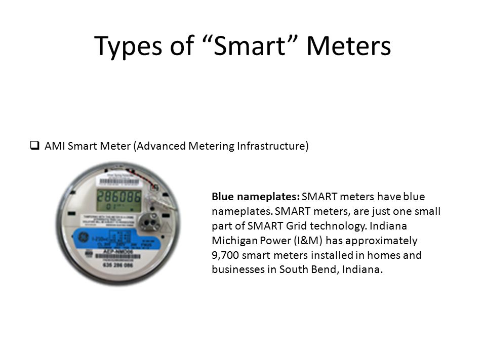 Types of Smart Meters  AMI Smart Meter (Advanced Metering Infrastructure) Blue nameplates: SMART meters have blue nameplates.