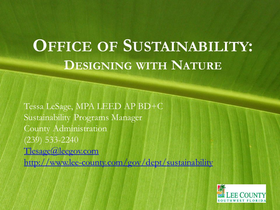 O FFICE OF S USTAINABILITY : D ESIGNING WITH N ATURE Tessa LeSage, MPA LEED AP BD+C Sustainability Programs Manager County Administration (239) 533-2240 Tlesage@leegov.com http://www.lee-county.com/gov/dept/sustainability