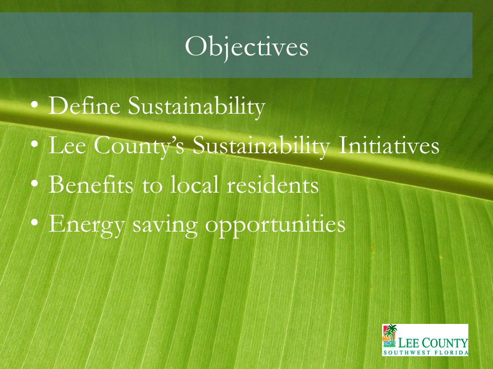 Objectives Define Sustainability Lee County's Sustainability Initiatives Benefits to local residents Energy saving opportunities