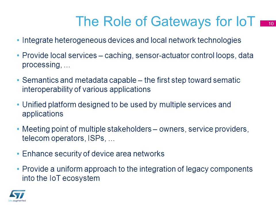 The Role of Gateways for IoT Integrate heterogeneous devices and local network technologies Provide local services – caching, sensor-actuator control