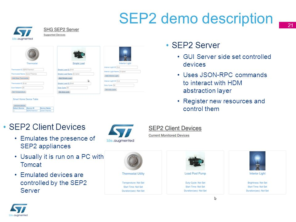 SEP2 demo description SEP2 Server GUI Server side set controlled devices Uses JSON-RPC commands to interact with HDM abstraction layer Register new resources and control them 21 SEP2 Client Devices Emulates the presence of SEP2 appliances Usually it is run on a PC with Tomcat Emulated devices are controlled by the SEP2 Server