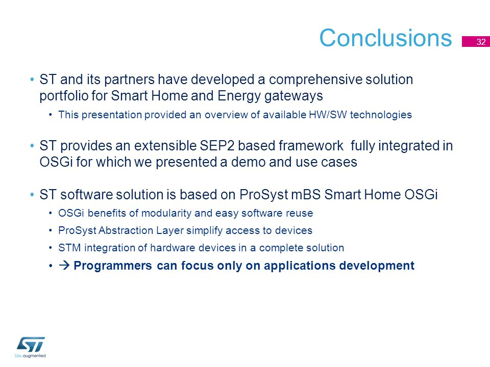 Conclusions ST and its partners have developed a comprehensive solution portfolio for Smart Home and Energy gateways This presentation provided an overview of available HW/SW technologies ST provides an extensible SEP2 based framework fully integrated in OSGi for which we presented a demo and use cases ST software solution is based on ProSyst mBS Smart Home OSGi OSGi benefits of modularity and easy software reuse ProSyst Abstraction Layer simplify access to devices STM integration of hardware devices in a complete solution  Programmers can focus only on applications development 32