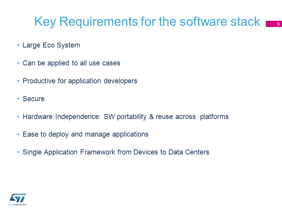 Key Requirements for the software stack 9 Large Eco System Can be applied to all use cases Productive for application developers Secure Hardware Independence: SW portability & reuse across platforms Ease to deploy and manage applications Single Application Framework from Devices to Data Centers