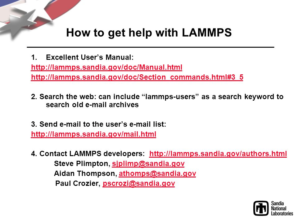 How to get help with LAMMPS 1.Excellent User's Manual: http://lammps.sandia.gov/doc/Manual.html http://lammps.sandia.gov/doc/Section_commands.html#3_5 2.