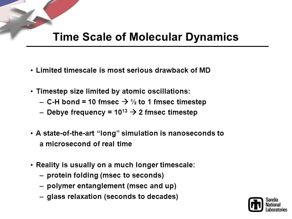 Time Scale of Molecular Dynamics Limited timescale is most serious drawback of MD Timestep size limited by atomic oscillations: –C-H bond = 10 fmsec  ½ to 1 fmsec timestep –Debye frequency = 10 13  2 fmsec timestep A state-of-the-art long simulation is nanoseconds to a microsecond of real time Reality is usually on a much longer timescale: –protein folding (msec to seconds) –polymer entanglement (msec and up) –glass relaxation (seconds to decades)