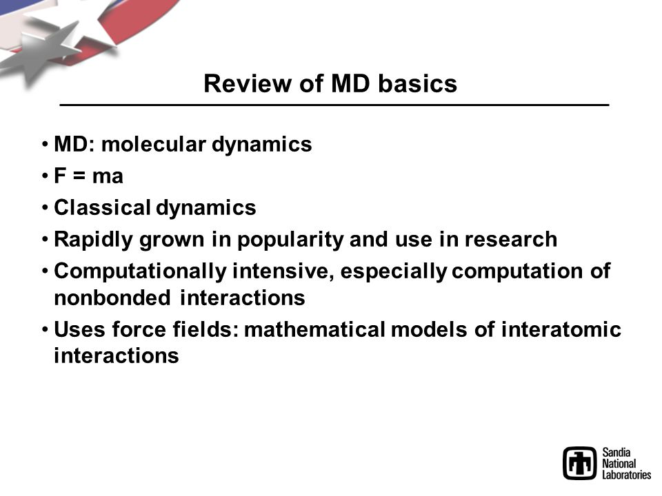 MD: molecular dynamics F = ma Classical dynamics Rapidly grown in popularity and use in research Computationally intensive, especially computation of nonbonded interactions Uses force fields: mathematical models of interatomic interactions Review of MD basics