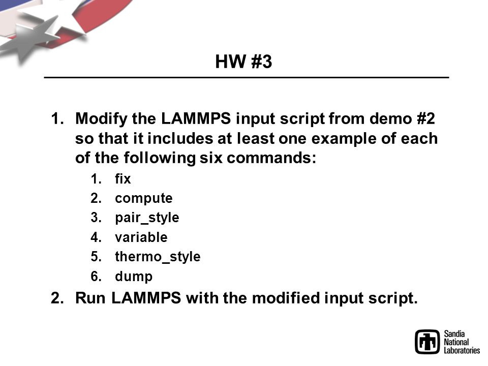 HW #3 1.Modify the LAMMPS input script from demo #2 so that it includes at least one example of each of the following six commands: 1.fix 2.compute 3.pair_style 4.variable 5.thermo_style 6.dump 2.Run LAMMPS with the modified input script.