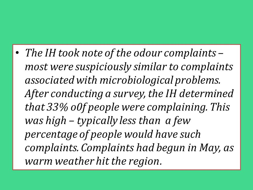 The IH took note of the odour complaints – most were suspiciously similar to complaints associated with microbiological problems. After conducting a s