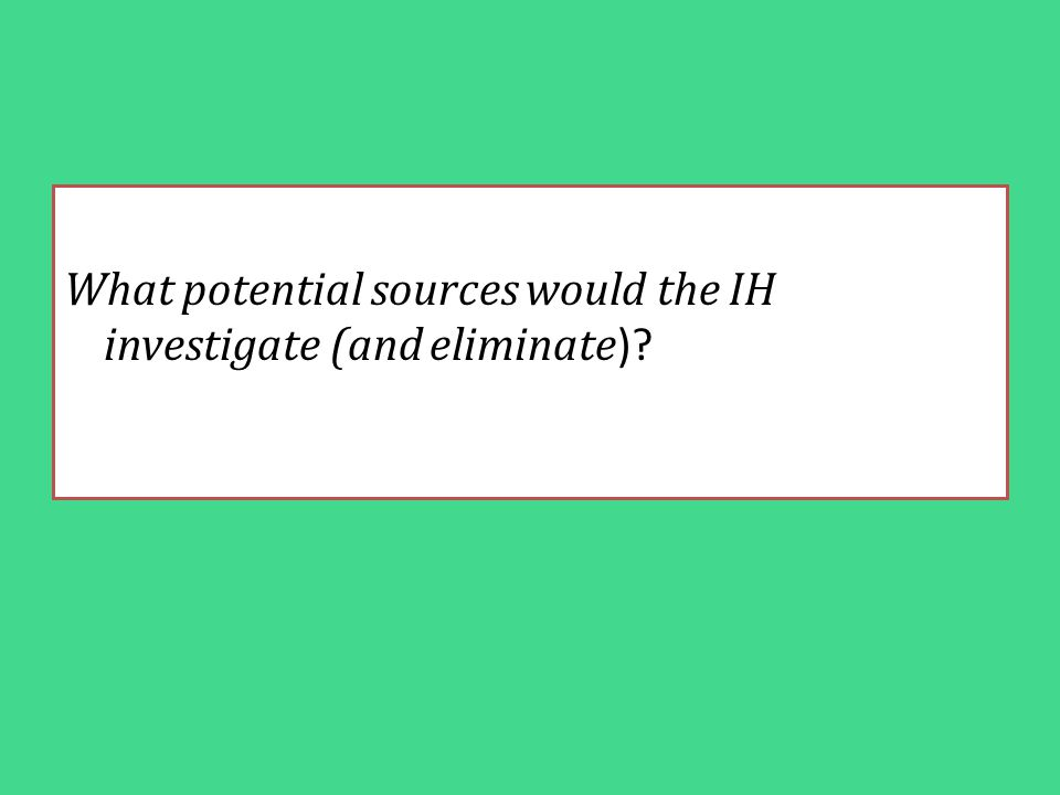 What potential sources would the IH investigate (and eliminate )?