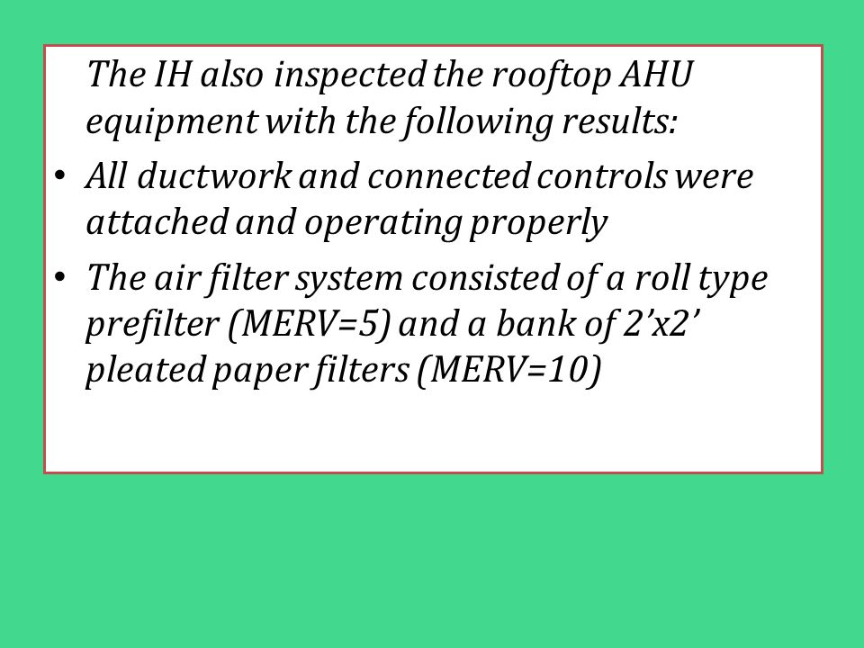 The IH also inspected the rooftop AHU equipment with the following results: All ductwork and connected controls were attached and operating properly T