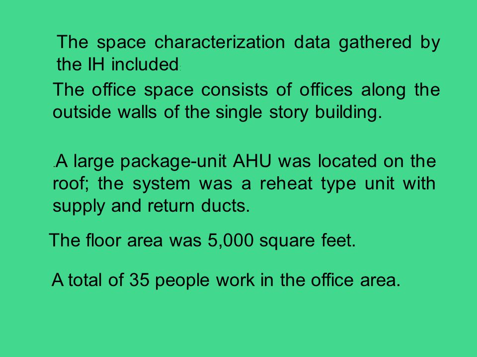 The space characterization data gathered by the IH included : The office space consists of offices along the outside walls of the single story buildin
