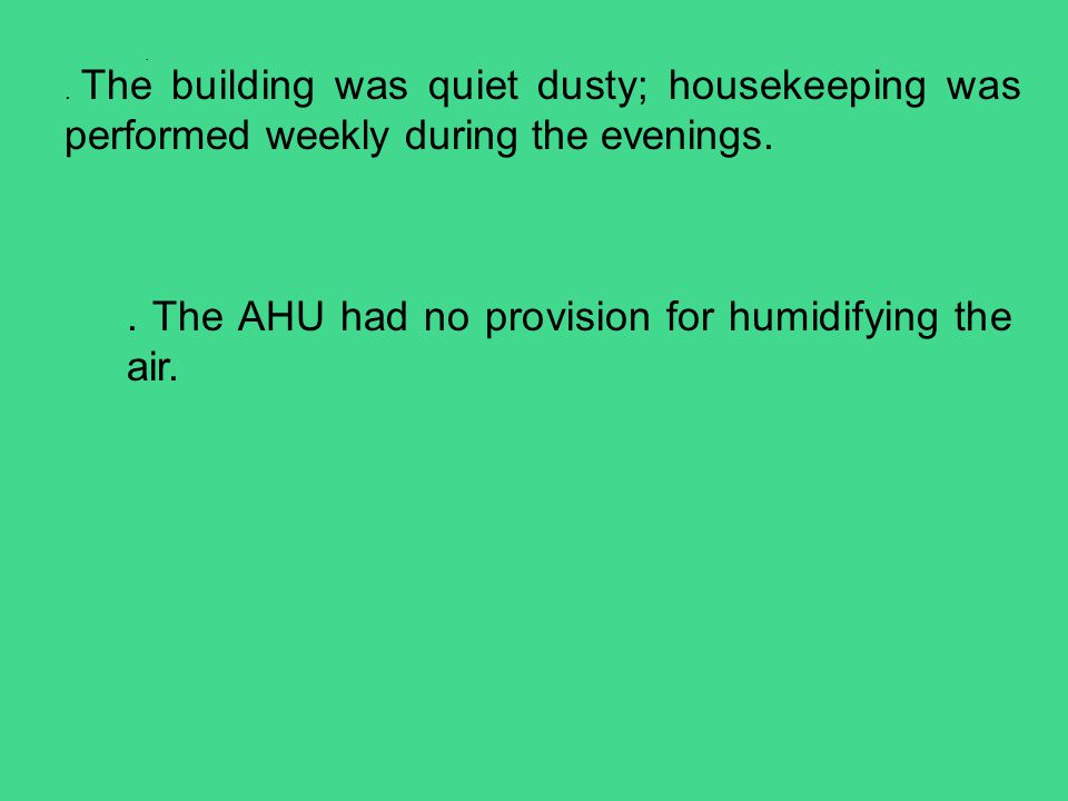 .. The building was quiet dusty; housekeeping was performed weekly during the evenings.. The AHU had no provision for humidifying the air.