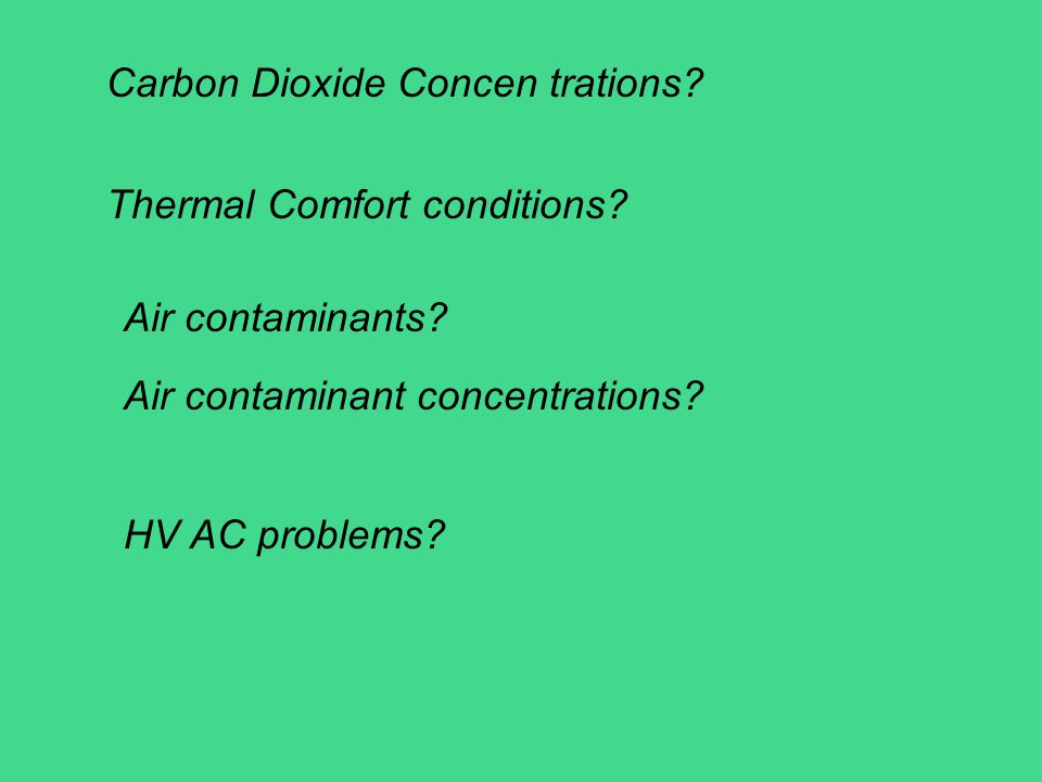Carbon Dioxide Concen trations? Thermal Comfort conditions? Air contaminants? Air contaminant concentrations? HV AC problems?