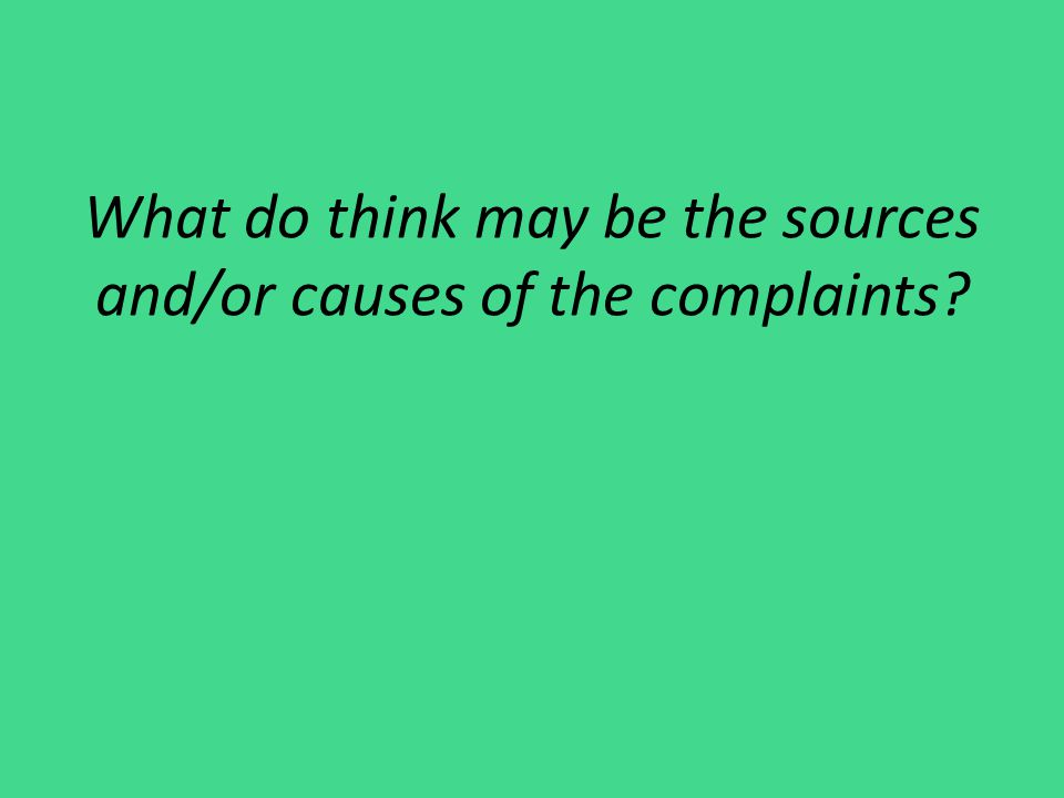 What do think may be the sources and/or causes of the complaints?