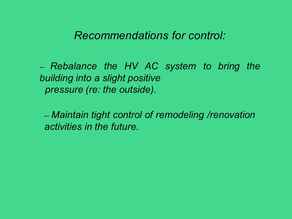 Recommendations for control: -- Rebalance the HV AC system to bring the building into a slight positive pressure (re: the outside). -- Maintain tight