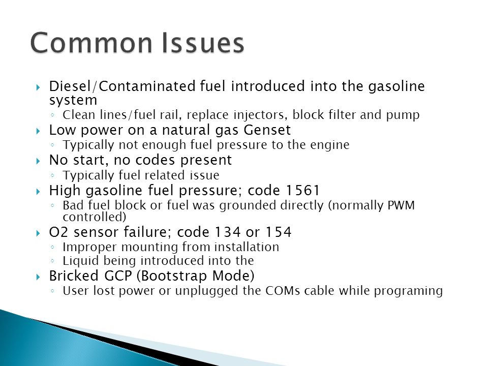  Diesel/Contaminated fuel introduced into the gasoline system ◦ Clean lines/fuel rail, replace injectors, block filter and pump  Low power on a natu