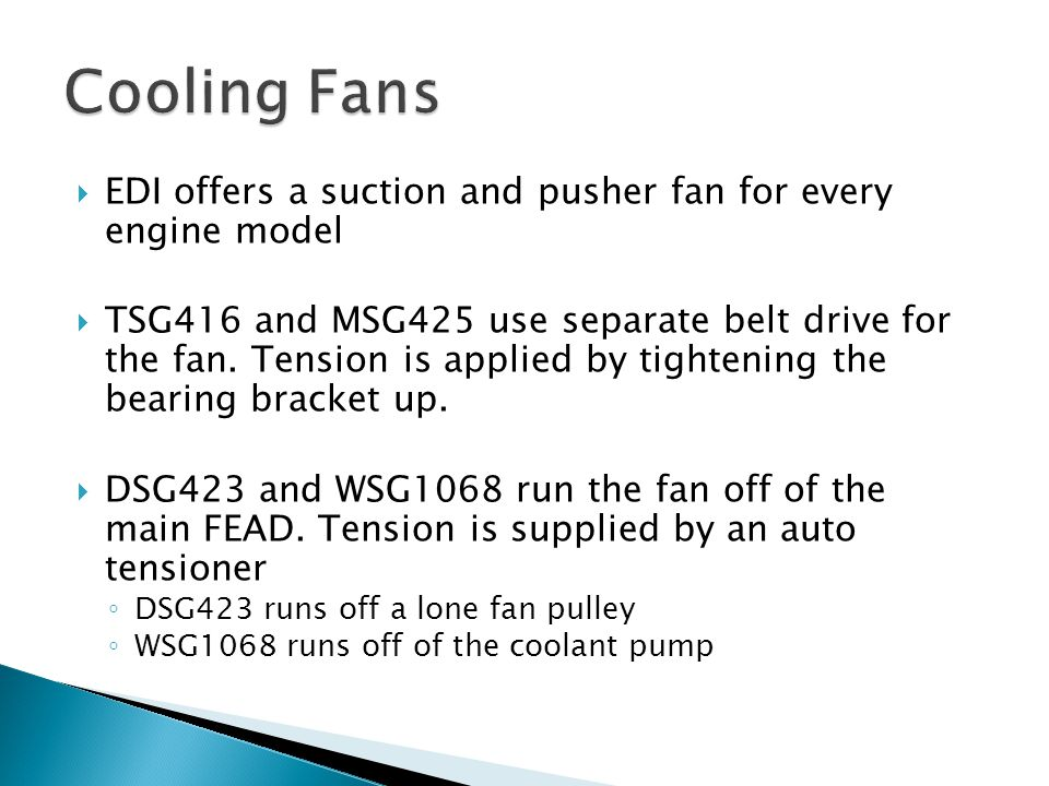  EDI offers a suction and pusher fan for every engine model  TSG416 and MSG425 use separate belt drive for the fan. Tension is applied by tightening