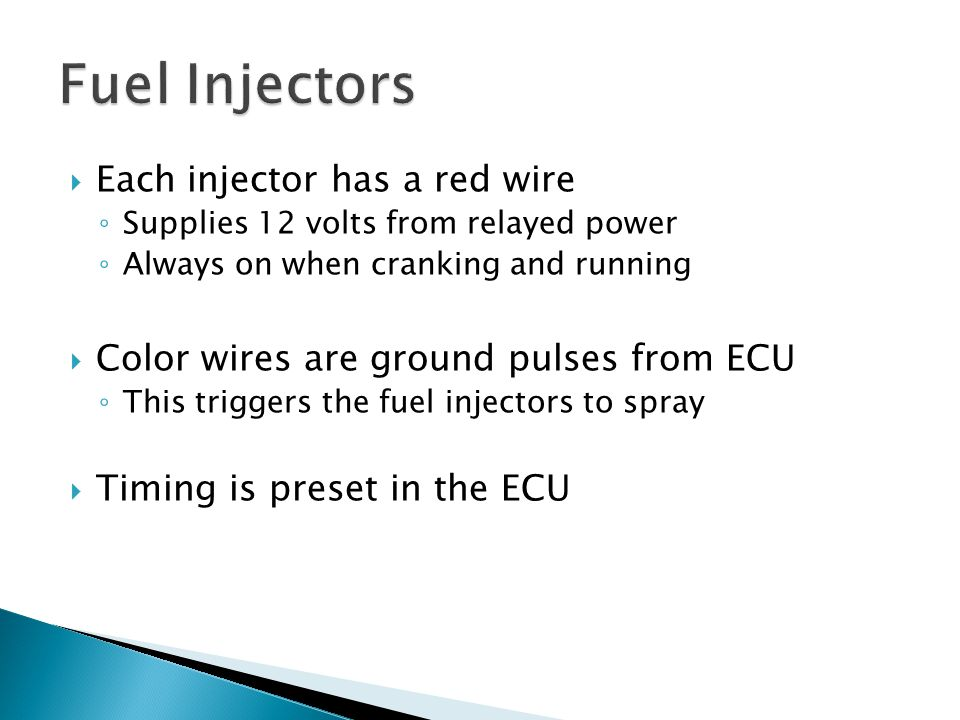  Each injector has a red wire ◦ Supplies 12 volts from relayed power ◦ Always on when cranking and running  Color wires are ground pulses from ECU ◦
