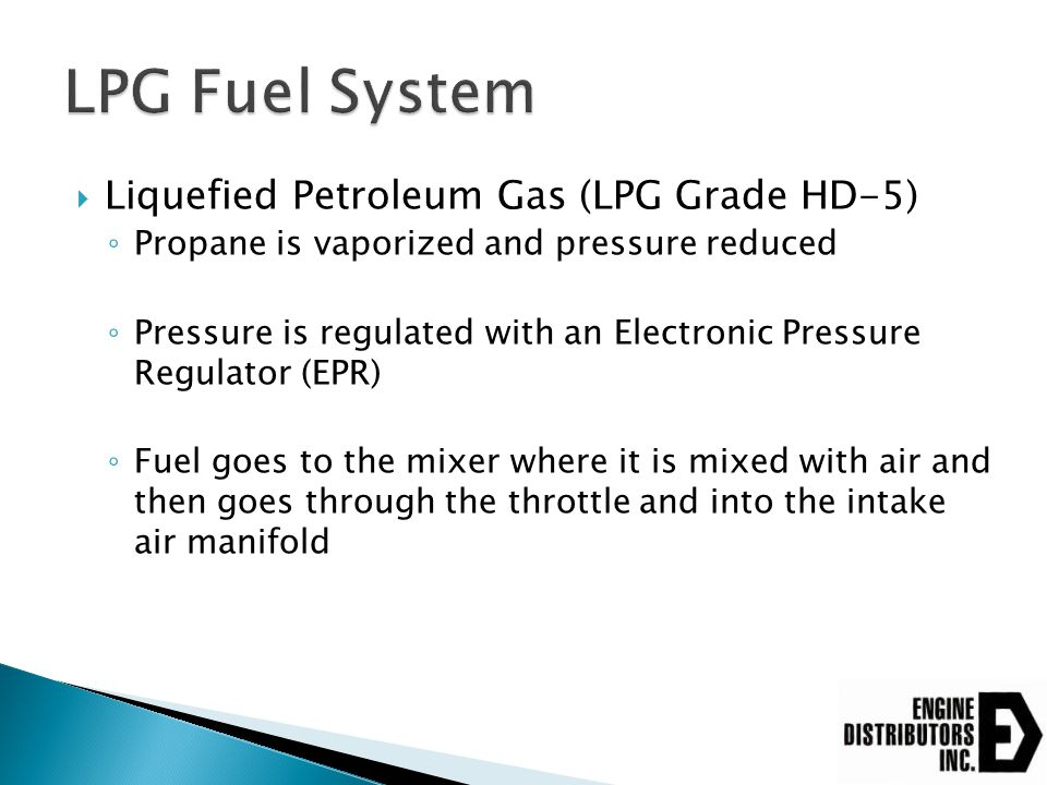  Liquefied Petroleum Gas (LPG Grade HD-5) ◦ Propane is vaporized and pressure reduced ◦ Pressure is regulated with an Electronic Pressure Regulator (