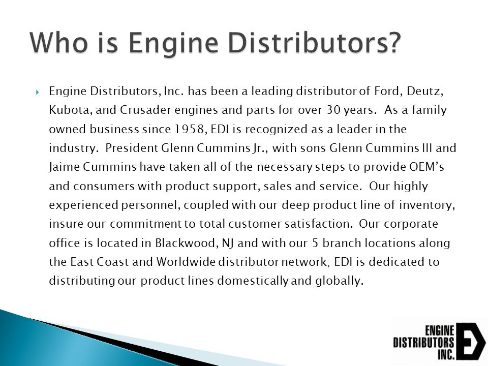  EDI purchases base engines from Ford ◦ Ford has excess capacity within their plants ◦ Engines selected are based on availability and whether it was designed for dry fuels  EDI fits the control and fuel system to the engine ◦ Engine is EPA and CARB certified  Other items are added onto the engine ◦ Bell housing and flywheel ◦ Cooling packages