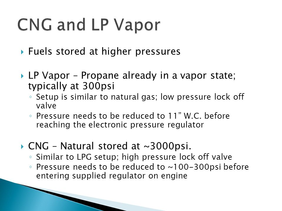  Fuels stored at higher pressures  LP Vapor – Propane already in a vapor state; typically at 300psi ◦ Setup is similar to natural gas; low pressure