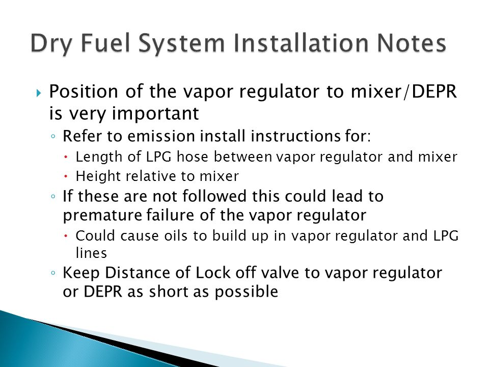 Position of the vapor regulator to mixer/DEPR is very important ◦ Refer to emission install instructions for:  Length of LPG hose between vapor reg