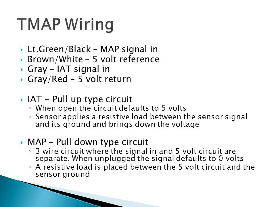 Lt.Green/Black – MAP signal in  Brown/White – 5 volt reference  Gray – IAT signal in  Gray/Red – 5 volt return  IAT - Pull up type circuit ◦ Whe